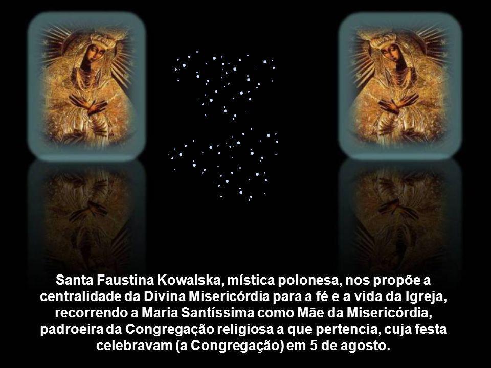Santa Faustina Kowalska, mística polonesa, nos propõe a centralidade da Divina Misericórdia para a fé e a vida da Igreja, recorrendo a Maria Santíssima como Mãe da Misericórdia, padroeira da Congregação religiosa a que pertencia, cuja festa celebravam (a Congregação) em 5 de agosto.