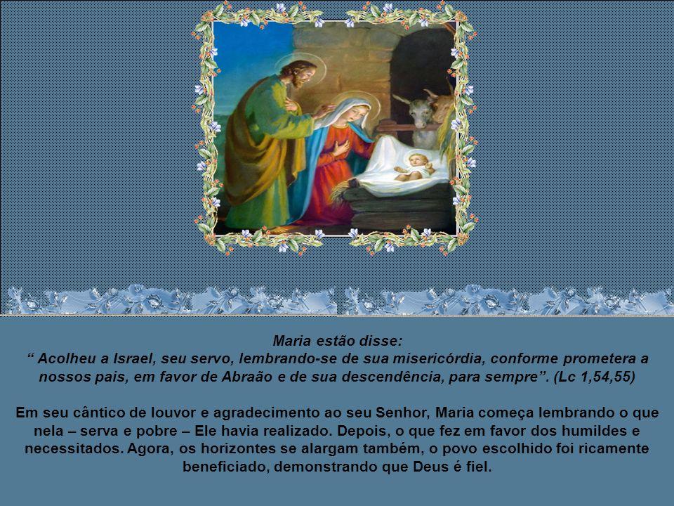Maria estão disse: Acolheu a Israel, seu servo, lembrando-se de sua misericórdia, conforme prometera a nossos pais, em favor de Abraão e de sua descendência, para sempre .