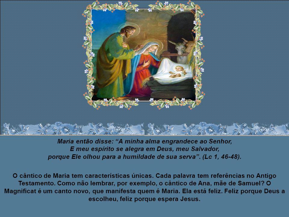Maria então disse: A minha alma engrandece ao Senhor, E meu espírito se alegra em Deus, meu Salvador, porque Ele olhou para a humildade de sua serva . (Lc 1, 46-48).