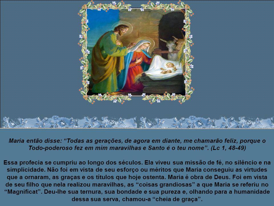 Maria então disse: Todas as gerações, de agora em diante, me chamarão feliz, porque o Todo-poderoso fez em mim maravilhas e Santo é o teu nome . (Lc 1, 48-49)