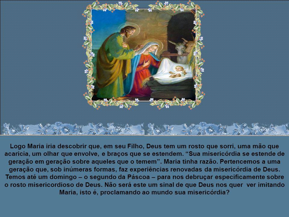 Logo Maria iria descobrir que, em seu Filho, Deus tem um rosto que sorri, uma mão que acaricia, um olhar que envolve, e braços que se estendem.