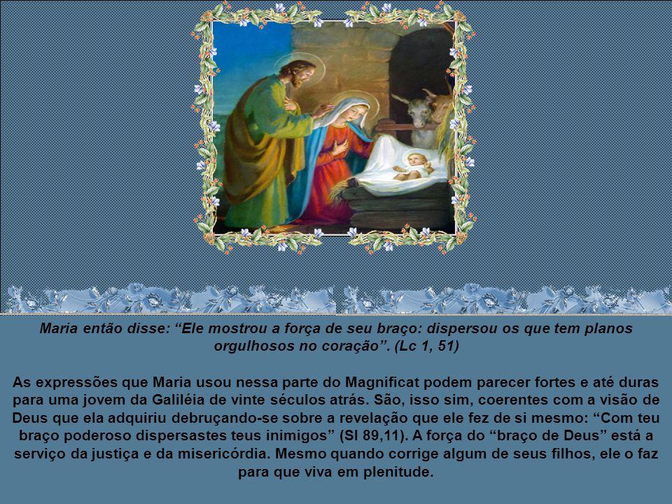 Maria então disse: Ele mostrou a força de seu braço: dispersou os que tem planos orgulhosos no coração .