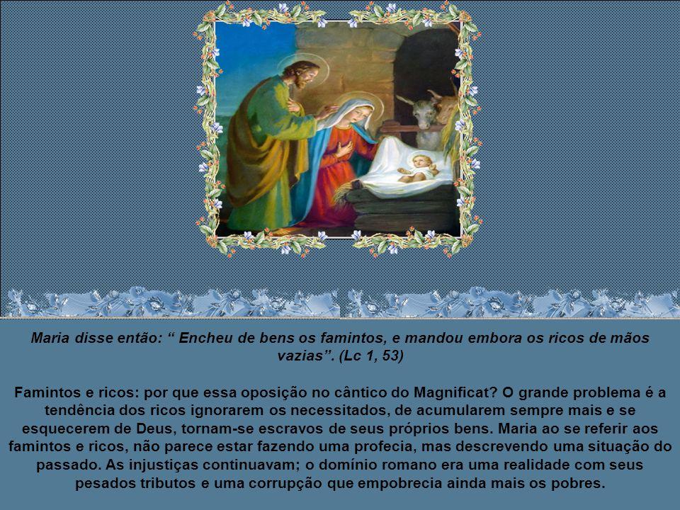 Maria disse então: Encheu de bens os famintos, e mandou embora os ricos de mãos vazias .