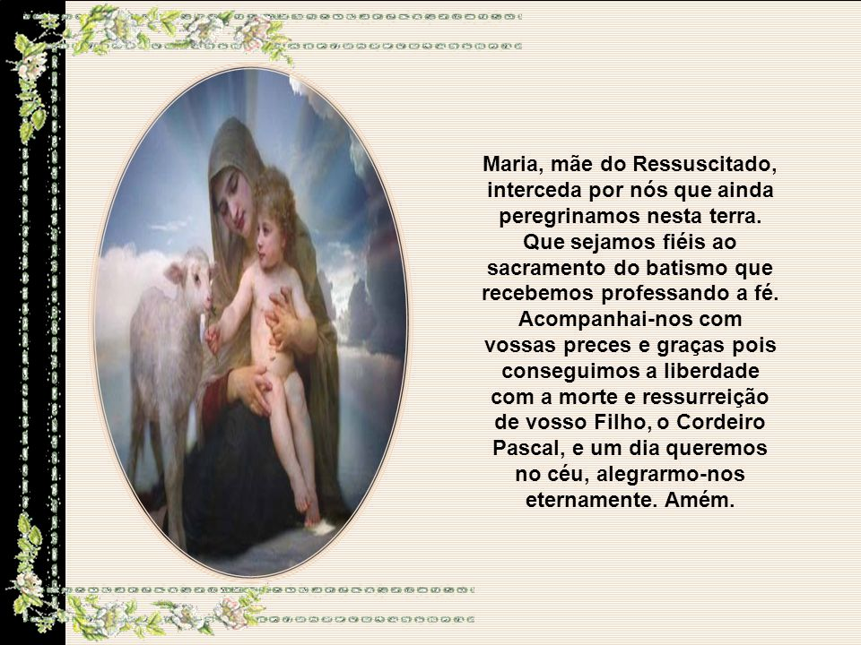 Maria, mãe do Ressuscitado, interceda por nós que ainda peregrinamos nesta terra.
