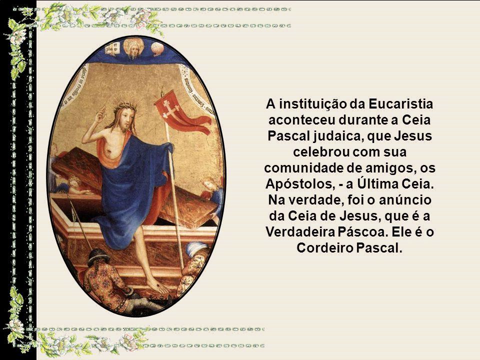 A instituição da Eucaristia aconteceu durante a Ceia Pascal judaica, que Jesus celebrou com sua comunidade de amigos, os Apóstolos, - a Última Ceia.