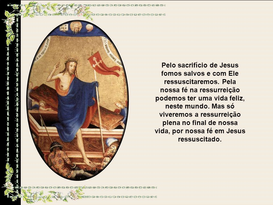 Pelo sacrifício de Jesus fomos salvos e com Ele ressuscitaremos