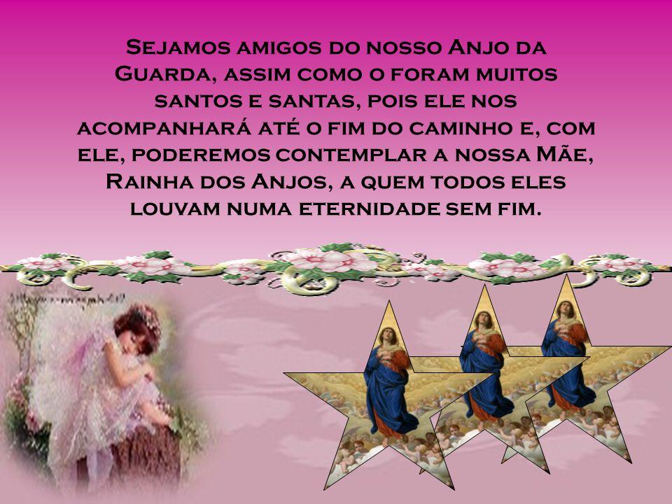 Sejamos amigos do nosso Anjo da Guarda, assim como o foram muitos santos e santas, pois ele nos acompanhará até o fim do caminho e, com ele, poderemos contemplar a nossa Mãe, Rainha dos Anjos, a quem todos eles louvam numa eternidade sem fim.