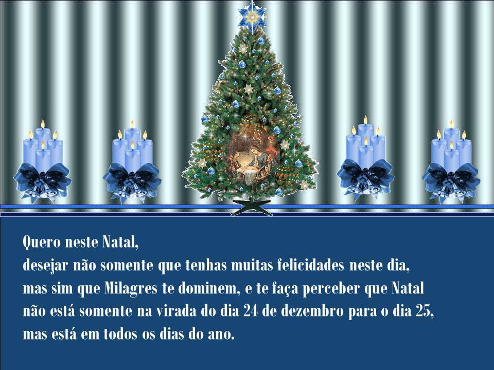 Quero neste Natal, desejar não somente que tenhas muitas felicidades neste dia, mas sim que Milagres te dominem, e te faça perceber que Natal não está somente na virada do dia 24 de dezembro para o dia 25, mas está em todos os dias do ano.