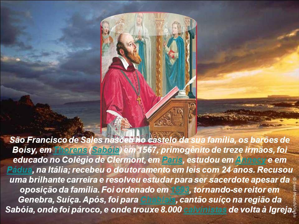 São Francisco de Sales nasceu no castelo da sua família, os barões de Boisy, em Thorens (Sabóia) em 1567, primogênito de treze irmãos, foi educado no Colégio de Clermont, em Paris, estudou em Annecy e em Pádua, na Itália; recebeu o doutoramento em leis com 24 anos.