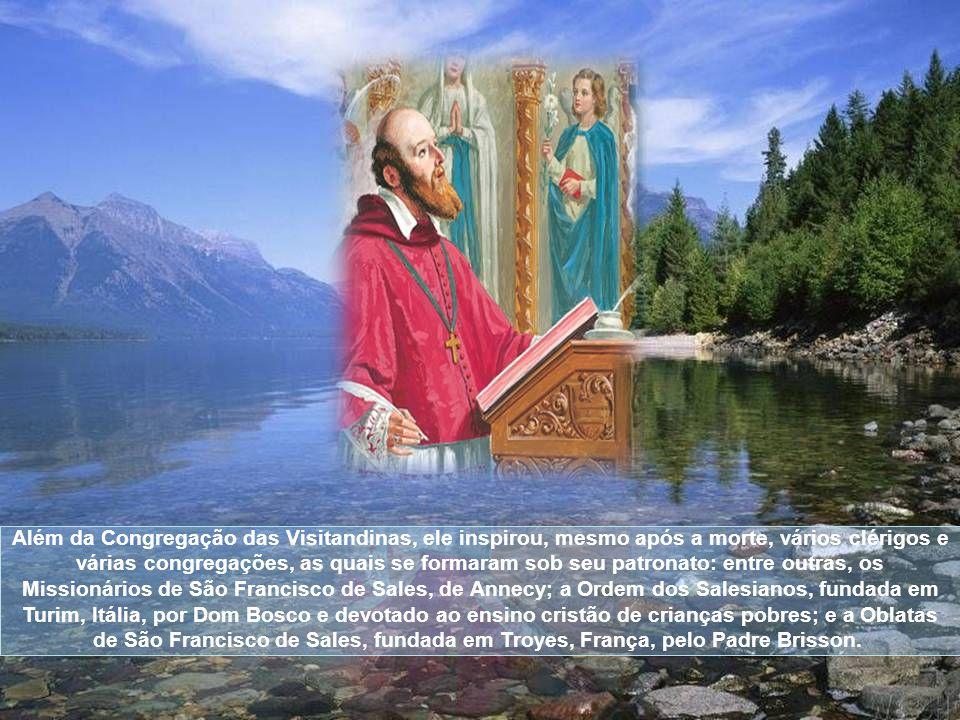 Além da Congregação das Visitandinas, ele inspirou, mesmo após a morte, vários clérigos e várias congregações, as quais se formaram sob seu patronato: entre outras, os Missionários de São Francisco de Sales, de Annecy; a Ordem dos Salesianos, fundada em Turim, Itália, por Dom Bosco e devotado ao ensino cristão de crianças pobres; e a Oblatas de São Francisco de Sales, fundada em Troyes, França, pelo Padre Brisson.