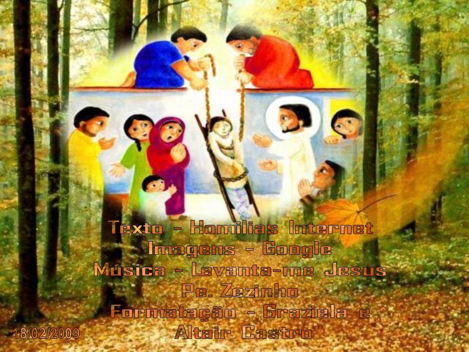 Texto - Homilias Internet Imagens - Google Música - Levanta-me Jesus