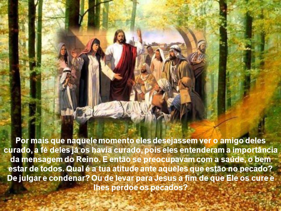 Por mais que naquele momento eles desejassem ver o amigo deles curado, a fé deles já os havia curado, pois eles entenderam a importância da mensagem do Reino.