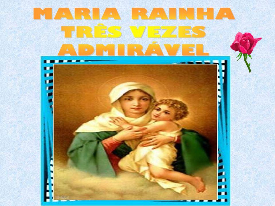 MARIA RAINHA TRÊS VEZES ADMIRÁVEL