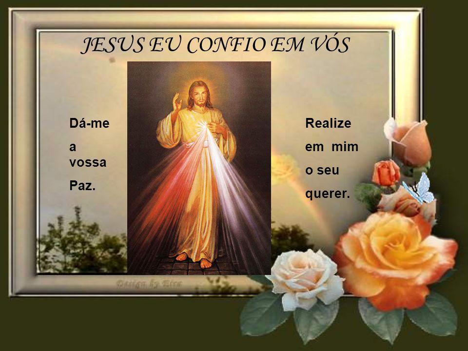 JESUS EU CONFIO EM VÓS Dá-me a vossa Paz. Realize em mim o seu querer.