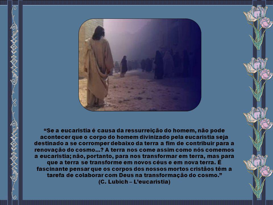 Se a eucaristia é causa da ressurreição do homem, não pode acontecer que o corpo do homem divinizado pela eucaristia seja destinado a se corromper debaixo da terra a fim de contribuir para a renovação do cosmo....