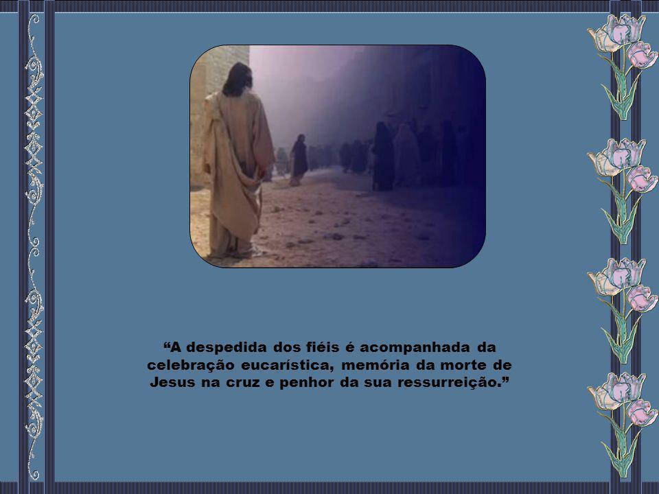 A despedida dos fiéis é acompanhada da celebração eucarística, memória da morte de Jesus na cruz e penhor da sua ressurreição.
