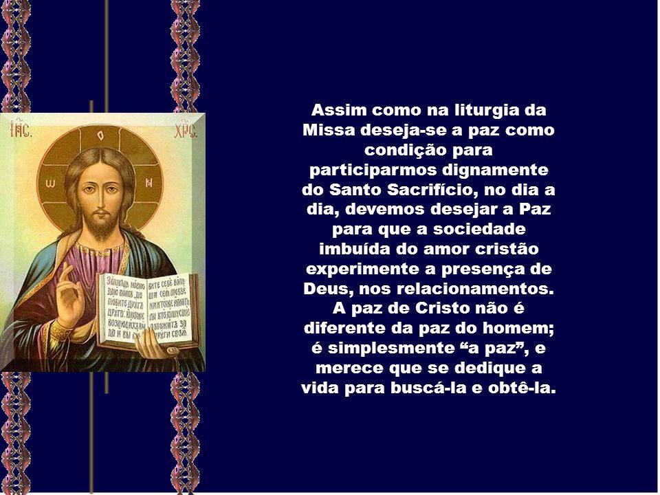 Assim como na liturgia da Missa deseja-se a paz como condição para participarmos dignamente do Santo Sacrifício, no dia a dia, devemos desejar a Paz para que a sociedade imbuída do amor cristão experimente a presença de Deus, nos relacionamentos.