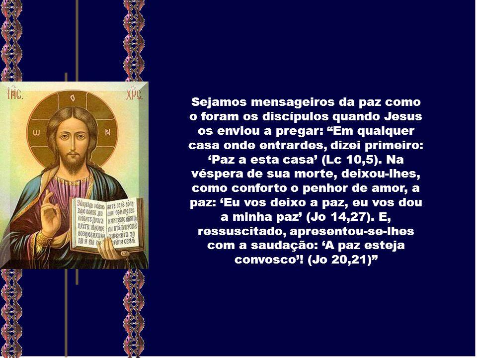Sejamos mensageiros da paz como o foram os discípulos quando Jesus os enviou a pregar: Em qualquer casa onde entrardes, dizei primeiro: 'Paz a esta casa' (Lc 10,5).