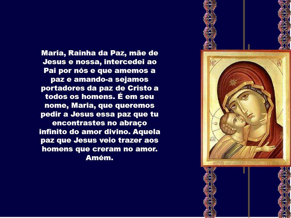 Maria, Rainha da Paz, mãe de Jesus e nossa, intercedei ao Pai por nós e que amemos a paz e amando-a sejamos portadores da paz de Cristo a todos os homens.