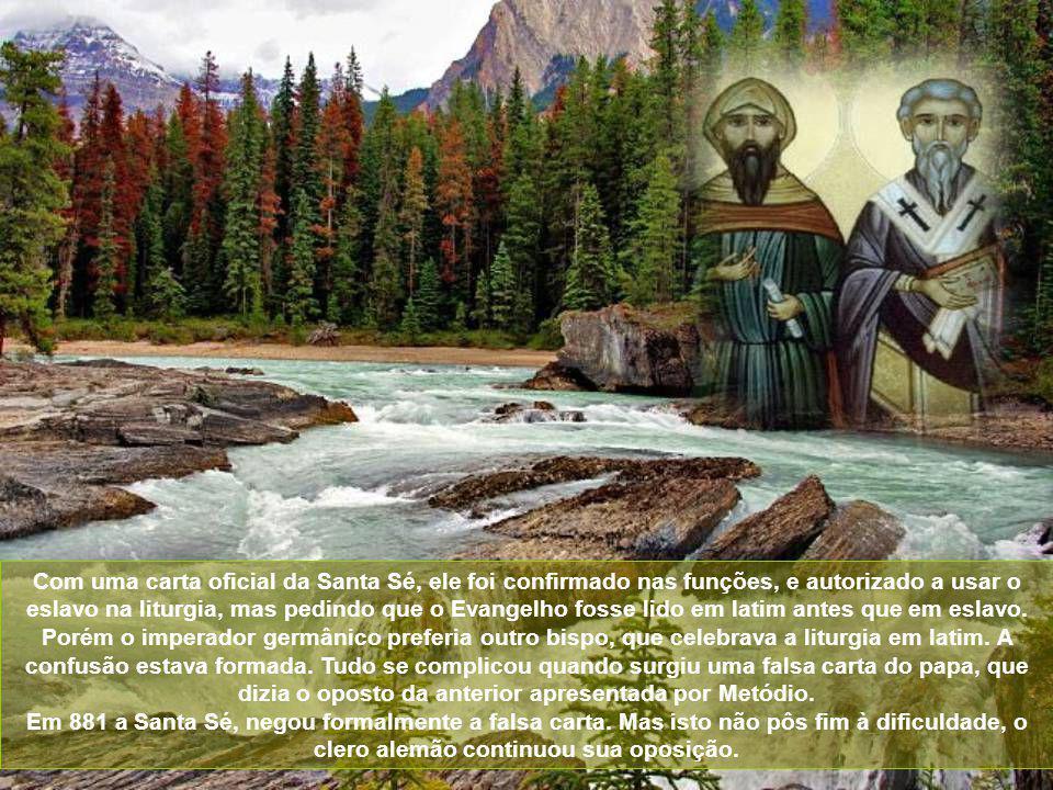 Com uma carta oficial da Santa Sé, ele foi confirmado nas funções, e autorizado a usar o eslavo na liturgia, mas pedindo que o Evangelho fosse lido em latim antes que em eslavo. Porém o imperador germânico preferia outro bispo, que celebrava a liturgia em latim. A confusão estava formada. Tudo se complicou quando surgiu uma falsa carta do papa, que dizia o oposto da anterior apresentada por Metódio.