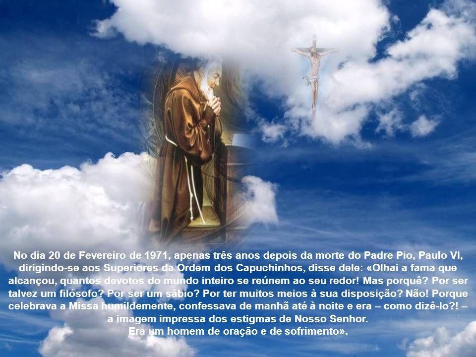 No dia 20 de Fevereiro de 1971, apenas três anos depois da morte do Padre Pio, Paulo VI, dirigindo-se aos Superiores da Ordem dos Capuchinhos, disse dele: «Olhai a fama que alcançou, quantos devotos do mundo inteiro se reúnem ao seu redor.
