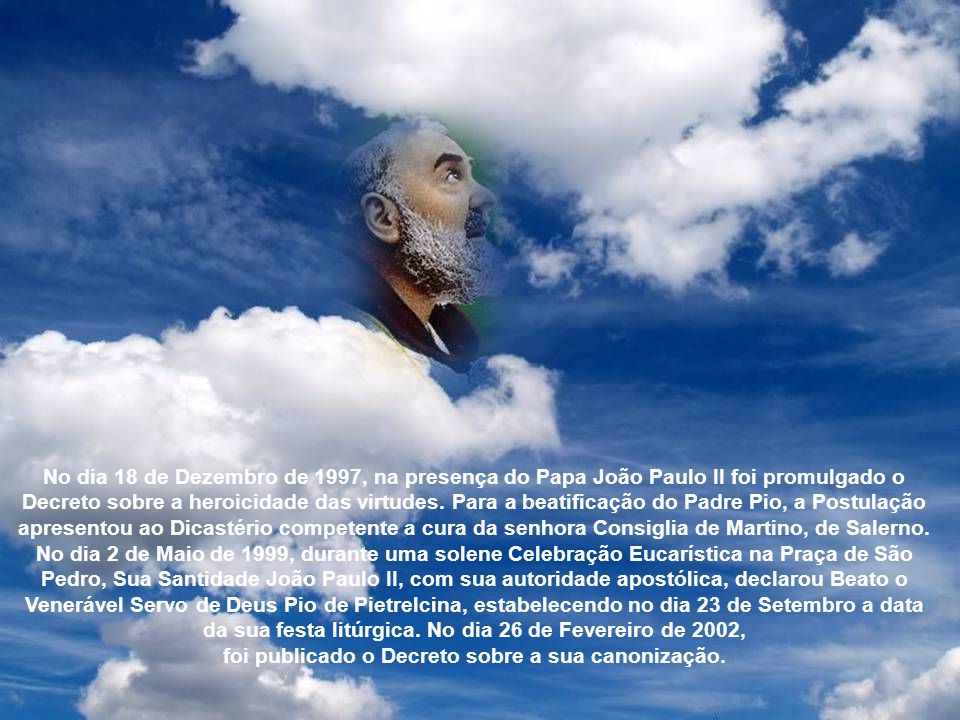 No dia 18 de Dezembro de 1997, na presença do Papa João Paulo II foi promulgado o Decreto sobre a heroicidade das virtudes. Para a beatificação do Padre Pio, a Postulação apresentou ao Dicastério competente a cura da senhora Consiglia de Martino, de Salerno.
