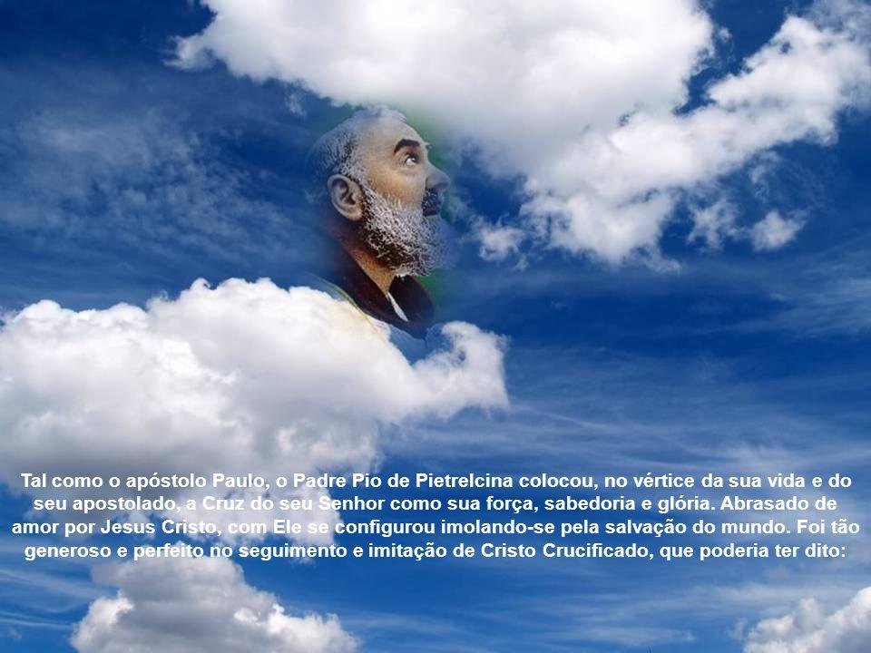 Tal como o apóstolo Paulo, o Padre Pio de Pietrelcina colocou, no vértice da sua vida e do seu apostolado, a Cruz do seu Senhor como sua força, sabedoria e glória.