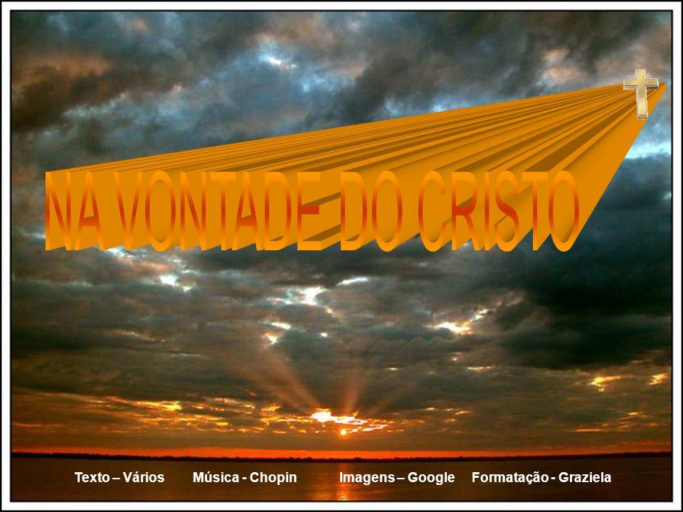 NA VONTADE DO CRISTO Texto – Vários Música - Chopin Imagens – Google Formatação - Graziela.