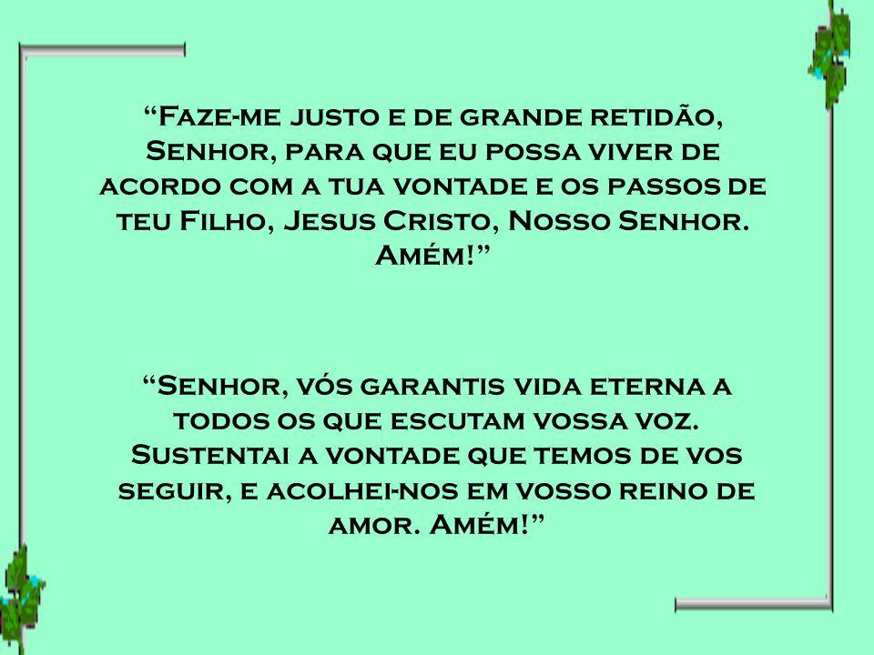 Faze-me justo e de grande retidão, Senhor, para que eu possa viver de acordo com a tua vontade e os passos de teu Filho, Jesus Cristo, Nosso Senhor. Amém!