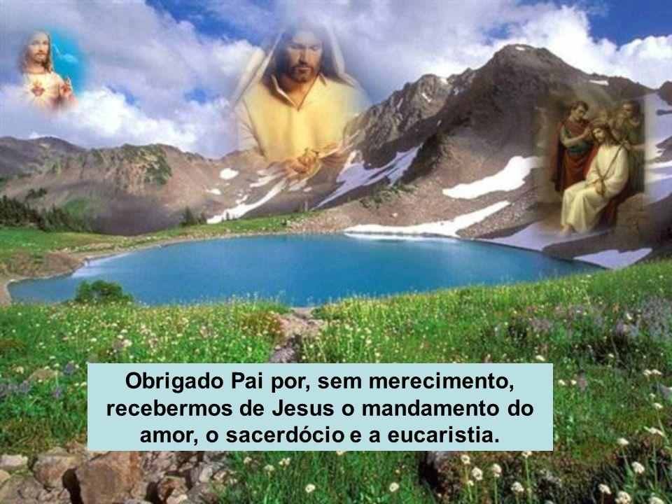 Obrigado Pai por, sem merecimento, recebermos de Jesus o mandamento do amor, o sacerdócio e a eucaristia.