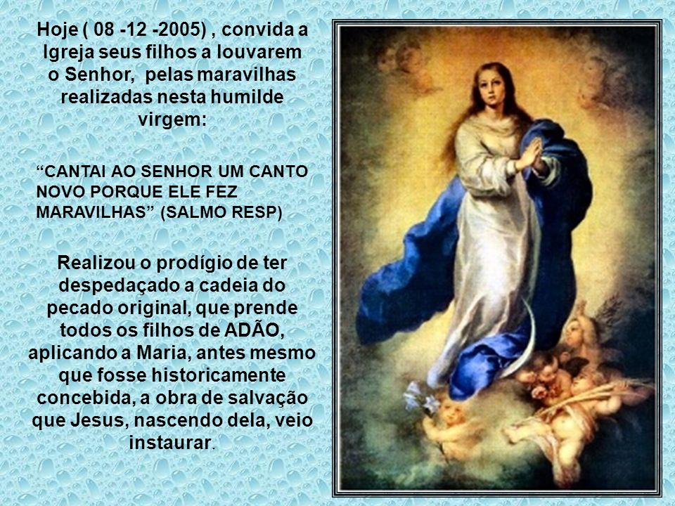 Hoje ( 08 -12 -2005) , convida a Igreja seus filhos a louvarem o Senhor, pelas maravilhas realizadas nesta humilde virgem: