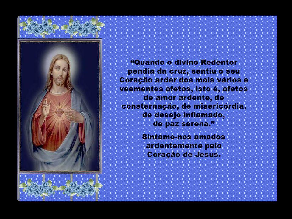 Sintamo-nos amados ardentemente pelo Coração de Jesus.