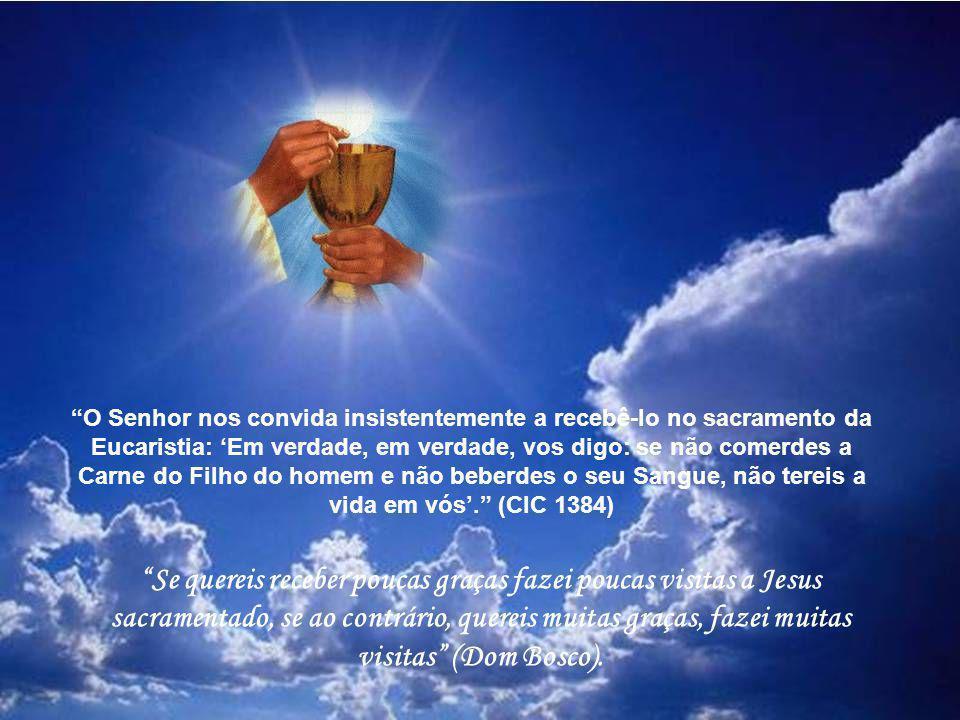 O Senhor nos convida insistentemente a recebê-lo no sacramento da Eucaristia: 'Em verdade, em verdade, vos digo: se não comerdes a Carne do Filho do homem e não beberdes o seu Sangue, não tereis a vida em vós'. (CIC 1384)