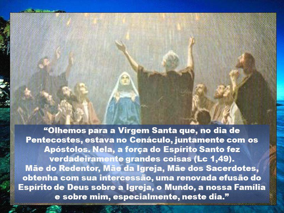 Olhemos para a Virgem Santa que, no dia de Pentecostes, estava no Cenáculo, juntamente com os Apóstolos. Nela, a força do Espírito Santo fez verdadeiramente grandes coisas (Lc 1,49).