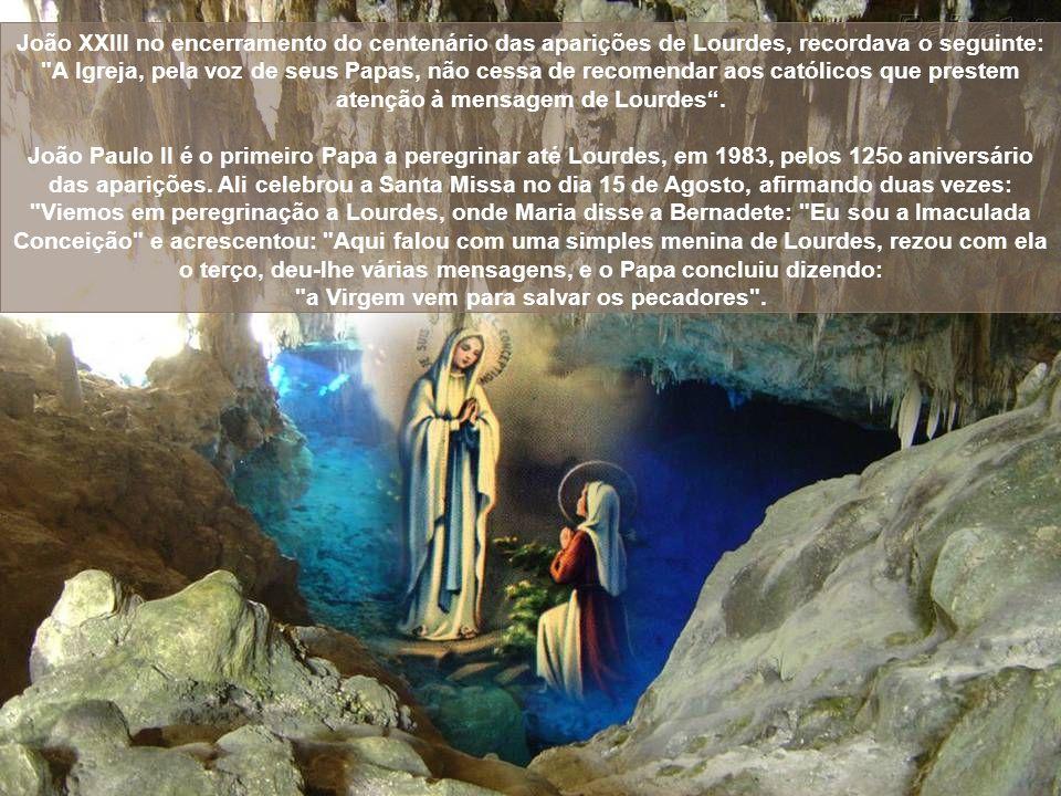 João XXIII no encerramento do centenário das aparições de Lourdes, recordava o seguinte: A Igreja, pela voz de seus Papas, não cessa de recomendar aos católicos que prestem atenção à mensagem de Lourdes .