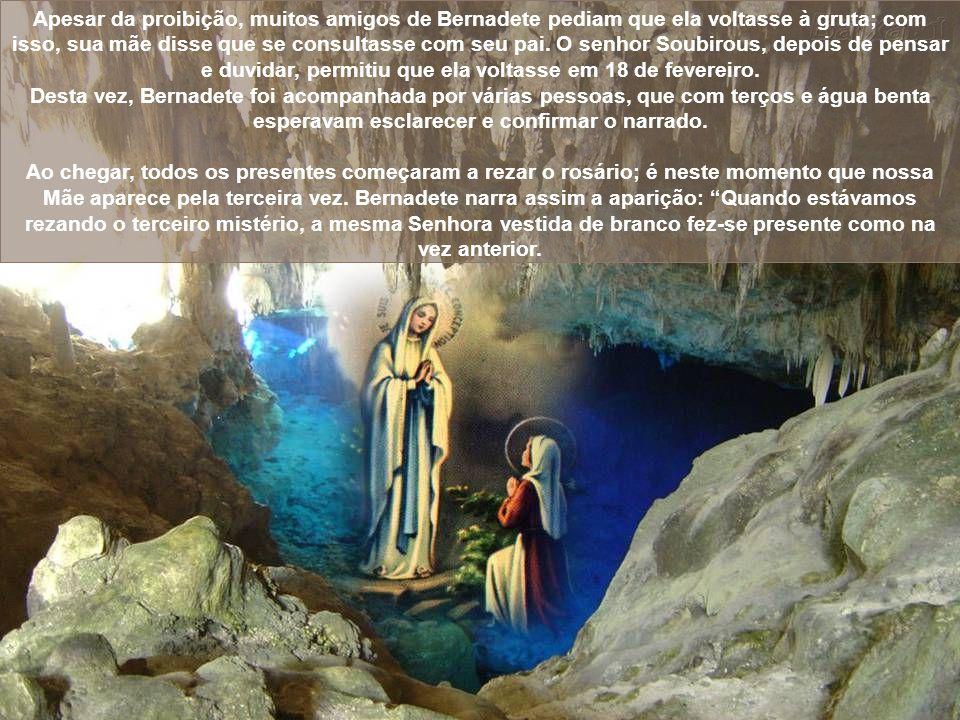 Apesar da proibição, muitos amigos de Bernadete pediam que ela voltasse à gruta; com isso, sua mãe disse que se consultasse com seu pai. O senhor Soubirous, depois de pensar e duvidar, permitiu que ela voltasse em 18 de fevereiro.