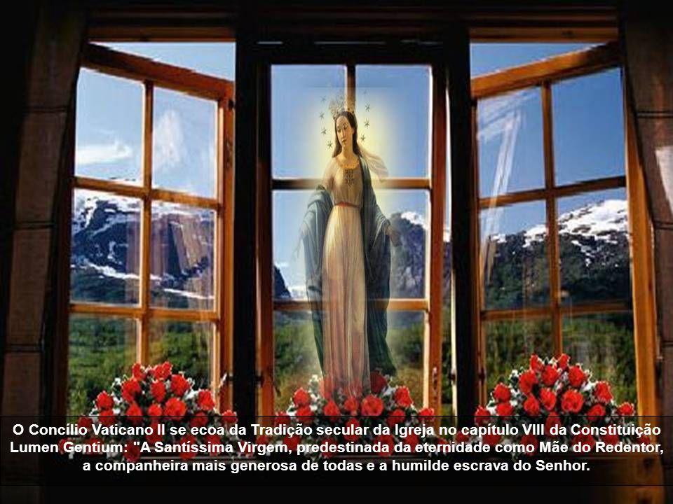 O Concílio Vaticano II se ecoa da Tradição secular da Igreja no capítulo VIII da Constituição Lumen Gentium: A Santíssima Virgem, predestinada da eternidade como Mãe do Redentor, a companheira mais generosa de todas e a humilde escrava do Senhor.