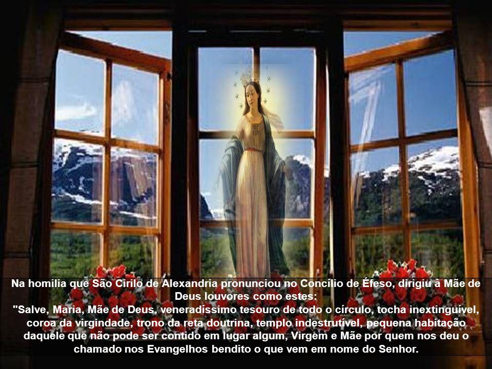 Na homilia que São Cirilo de Alexandria pronunciou no Concílio de Éfeso, dirigiu à Mãe de Deus louvores como estes: