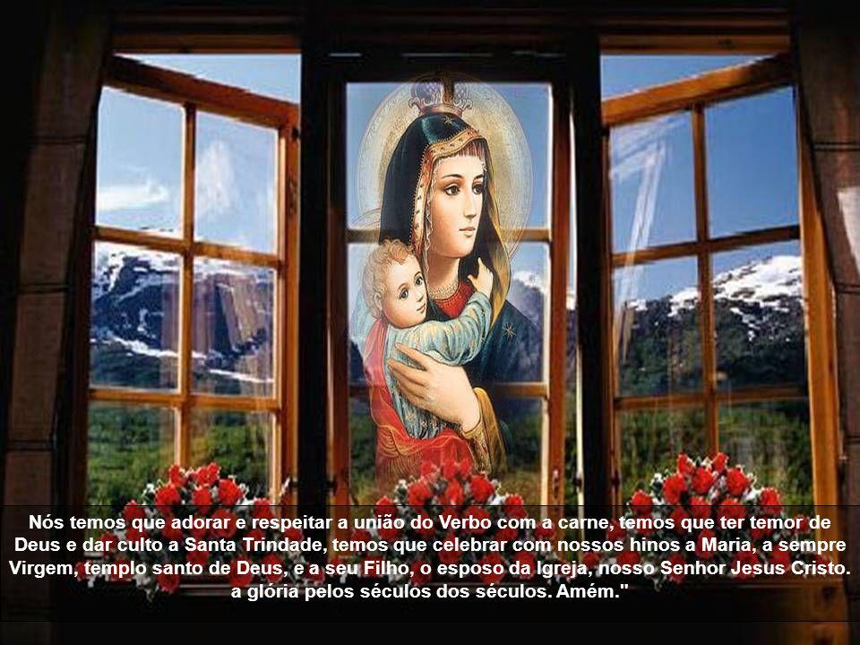 Nós temos que adorar e respeitar a união do Verbo com a carne, temos que ter temor de Deus e dar culto a Santa Trindade, temos que celebrar com nossos hinos a Maria, a sempre Virgem, templo santo de Deus, e a seu Filho, o esposo da Igreja, nosso Senhor Jesus Cristo.