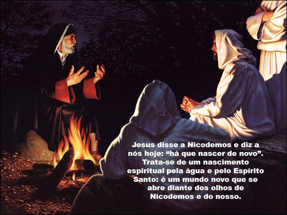 Jesus disse a Nicodemos e diz a nós hoje: há que nascer de novo