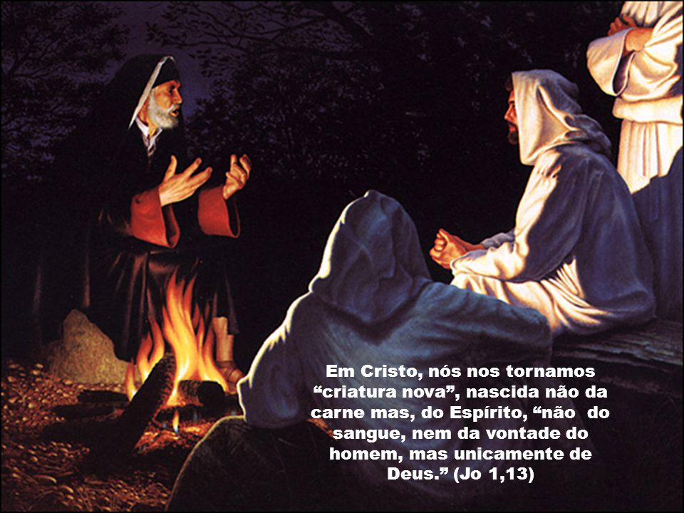 Em Cristo, nós nos tornamos criatura nova , nascida não da carne mas, do Espírito, não do sangue, nem da vontade do homem, mas unicamente de Deus. (Jo 1,13)