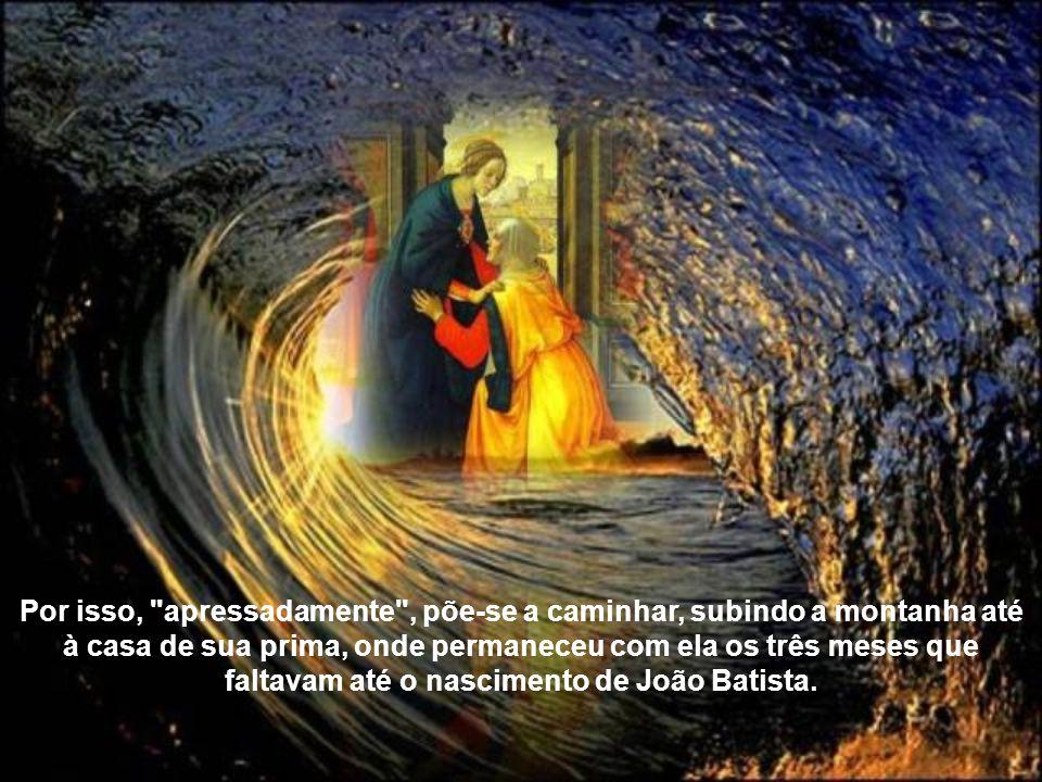 Por isso, apressadamente , põe-se a caminhar, subindo a montanha até à casa de sua prima, onde permaneceu com ela os três meses que faltavam até o nascimento de João Batista.