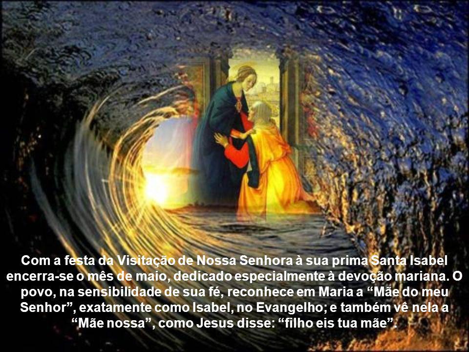 Com a festa da Visitação de Nossa Senhora à sua prima Santa Isabel encerra-se o mês de maio, dedicado especialmente à devoção mariana.