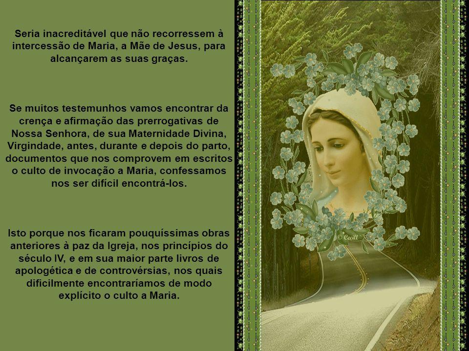 Seria inacreditável que não recorressem à intercessão de Maria, a Mãe de Jesus, para alcançarem as suas graças.