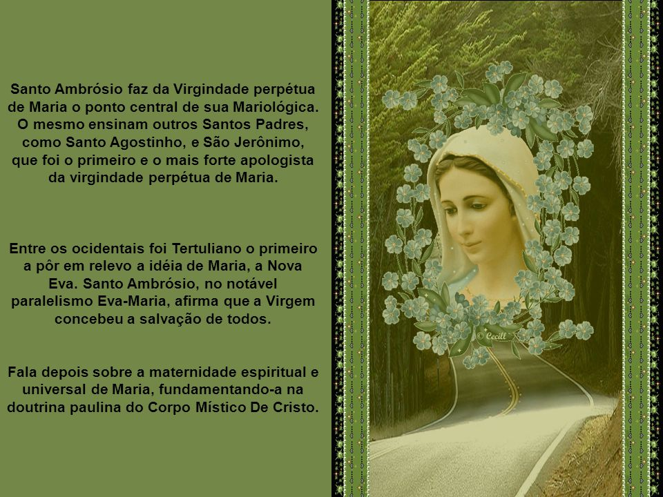 Santo Ambrósio faz da Virgindade perpétua de Maria o ponto central de sua Mariológica. O mesmo ensinam outros Santos Padres, como Santo Agostinho, e São Jerônimo, que foi o primeiro e o mais forte apologista da virgindade perpétua de Maria.