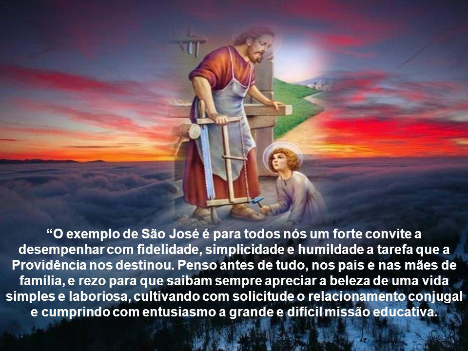 O exemplo de São José é para todos nós um forte convite a desempenhar com fidelidade, simplicidade e humildade a tarefa que a Providência nos destinou.