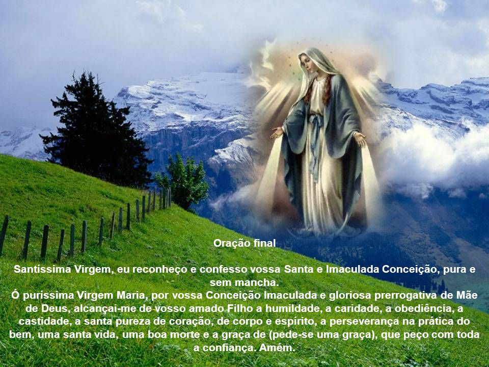 Oração final Santíssima Virgem, eu reconheço e confesso vossa Santa e Imaculada Conceição, pura e sem mancha.