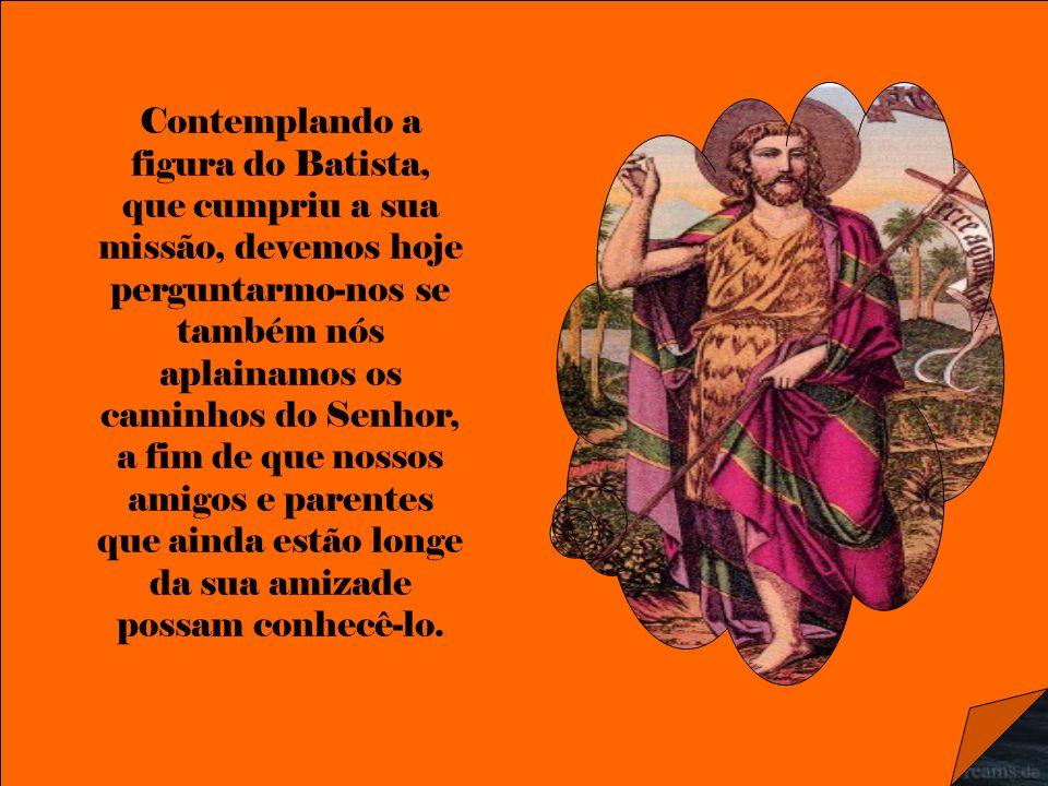 Contemplando a figura do Batista, que cumpriu a sua missão, devemos hoje perguntarmo-nos se também nós aplainamos os caminhos do Senhor, a fim de que nossos amigos e parentes que ainda estão longe da sua amizade possam conhecê-lo.