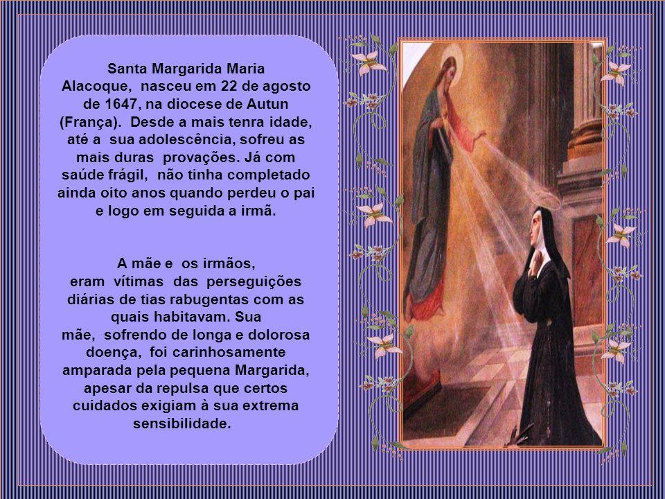 Santa Margarida Maria Alacoque, nasceu em 22 de agosto de 1647, na diocese de Autun (França). Desde a mais tenra idade, até a sua adolescência, sofreu as mais duras provações. Já com saúde frágil, não tinha completado ainda oito anos quando perdeu o pai e logo em seguida a irmã.