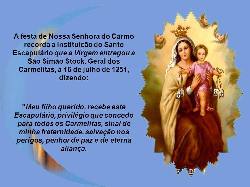 A festa de Nossa Senhora do Carmo recorda a instituição do Santo Escapulário que a Virgem entregou a São Simão Stock, Geral dos Carmelitas, a 16 de julho de 1251, dizendo: